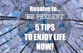 RESOLVE TO 'BE PRESENT' IN 2016 – 5 TIPS TO BE MORE MINDFUL & ENJOY NOW!